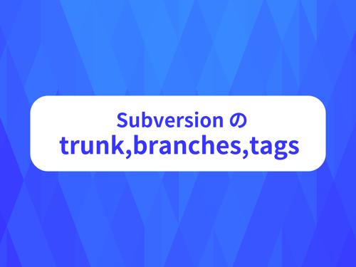 チーム開発で必須、Subversion の trunk,branches,tags 使い方
